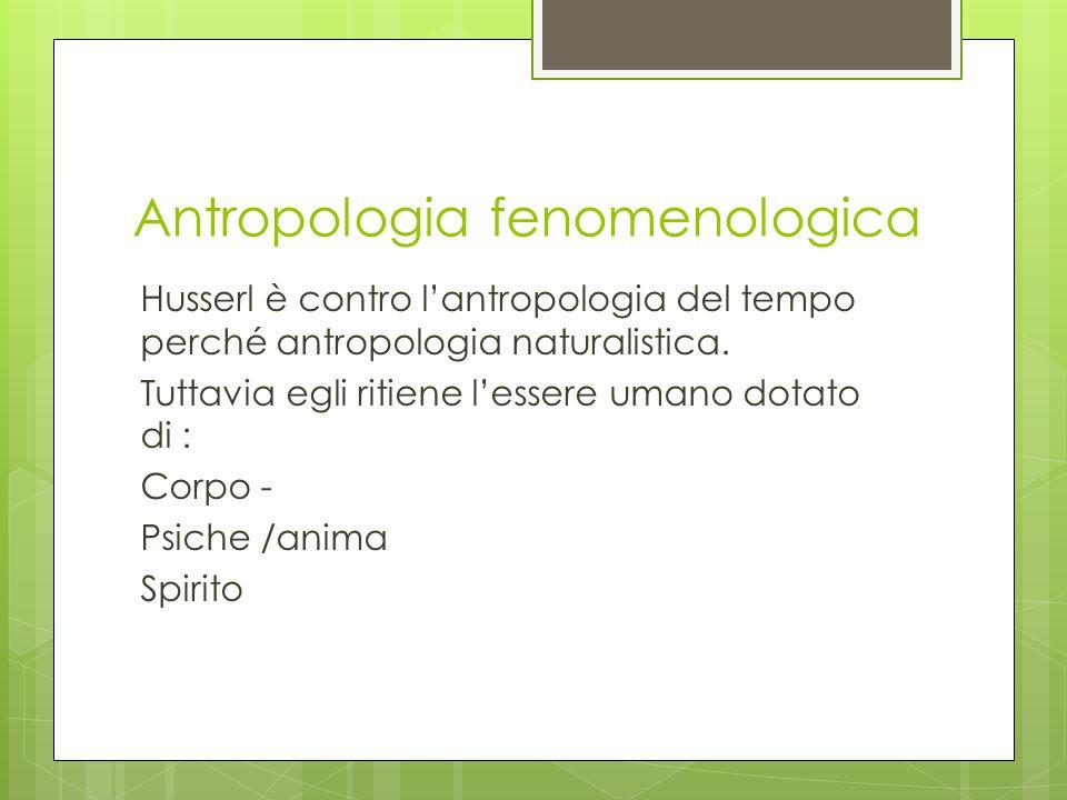 Antropologia fenomenologica Husserl è contro l'antropologia del tempo perché antropologia naturalistica. Tuttavia egli ritiene l'essere umano dotato d