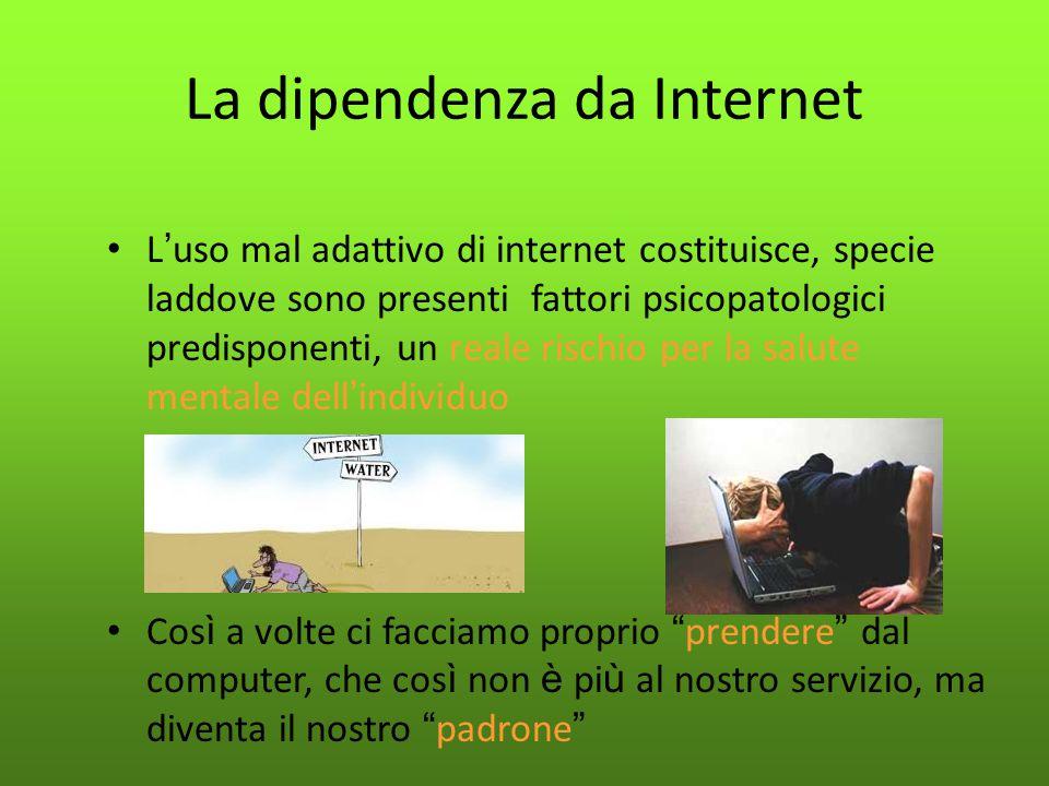 La dipendenza da Internet L ' uso mal adattivo di internet costituisce, specie laddove sono presenti fattori psicopatologici predisponenti, un reale r