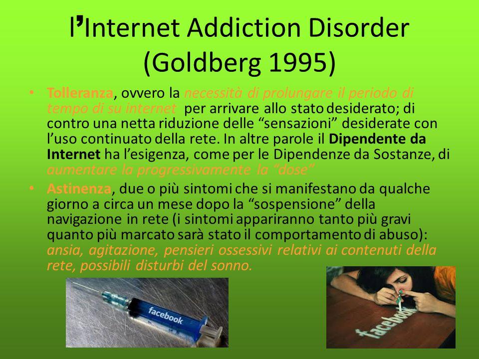 l ' Internet Addiction Disorder (Goldberg 1995) Tolleranza, ovvero la necessità di prolungare il periodo di tempo di su internet per arrivare allo sta