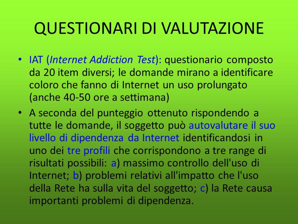 QUESTIONARI DI VALUTAZIONE IAT (Internet Addiction Test): questionario composto da 20 item diversi; le domande mirano a identificare coloro che fanno