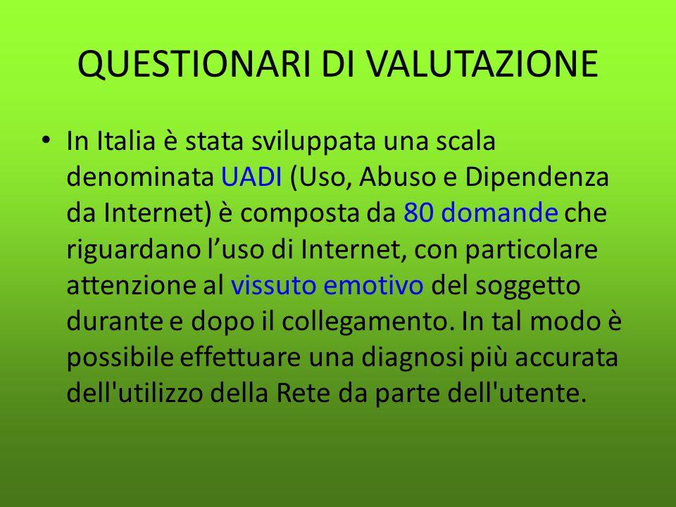 QUESTIONARI DI VALUTAZIONE In Italia è stata sviluppata una scala denominata UADI (Uso, Abuso e Dipendenza da Internet) è composta da 80 domande che r