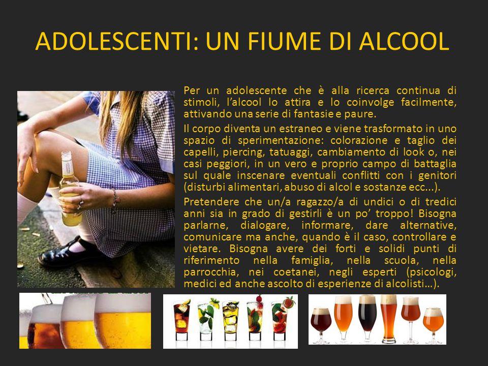 ADOLESCENTI: UN FIUME DI ALCOOL Per un adolescente che è alla ricerca continua di stimoli, l'alcool lo attira e lo coinvolge facilmente, attivando una serie di fantasie e paure.