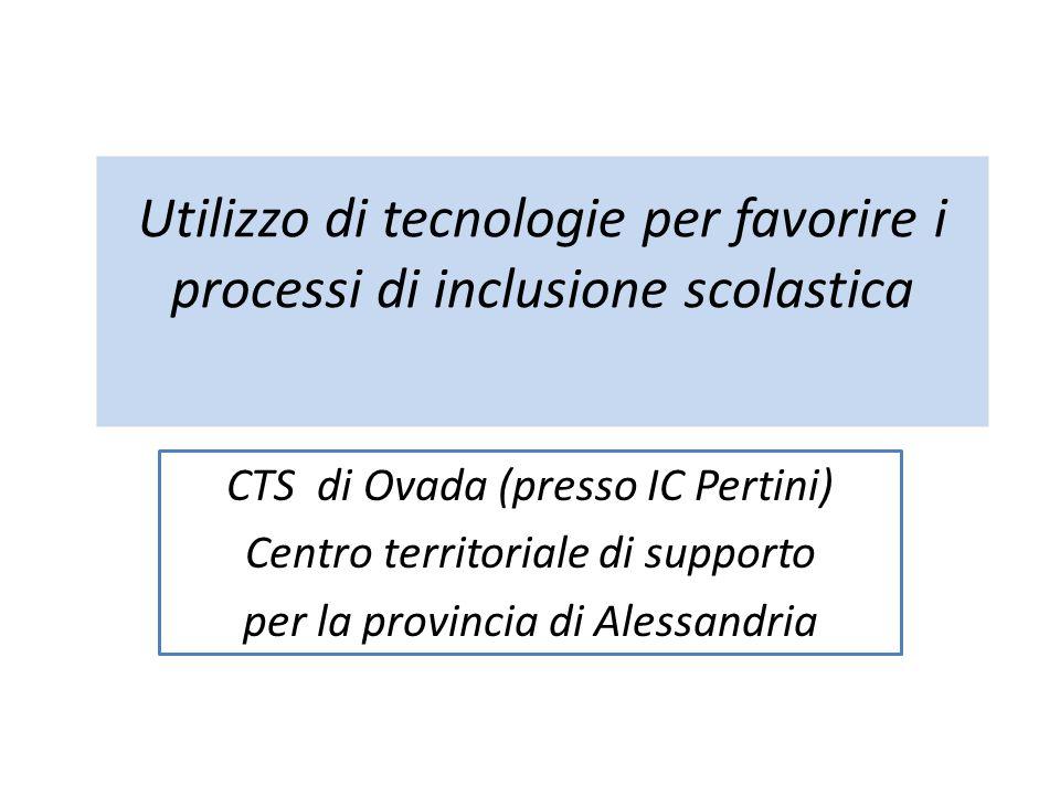 Utilizzo di tecnologie per favorire i processi di inclusione scolastica CTS di Ovada (presso IC Pertini) Centro territoriale di supporto per la provincia di Alessandria