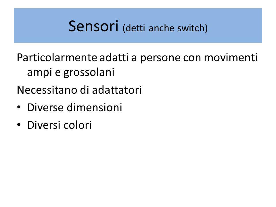 Sensori (detti anche switch) Particolarmente adatti a persone con movimenti ampi e grossolani Necessitano di adattatori Diverse dimensioni Diversi colori