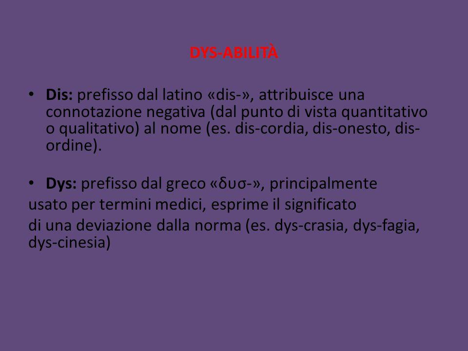 DYS-ABILITÀ Dis: prefisso dal latino «dis-», attribuisce una connotazione negativa (dal punto di vista quantitativo o qualitativo) al nome (es. dis-c