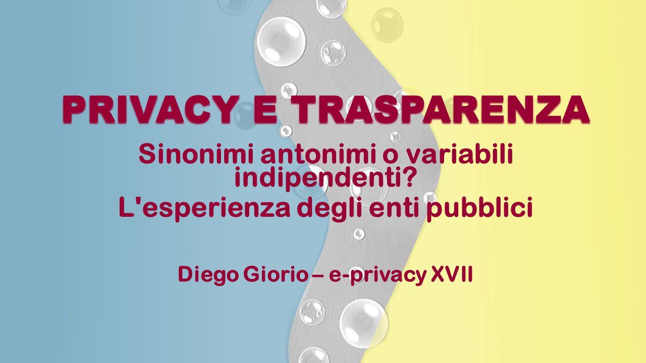 PRIVACY E TRASPARENZA Sinonimi antonimi o variabili indipendenti? L'esperienza degli enti pubblici Diego Giorio – e-privacy XVII