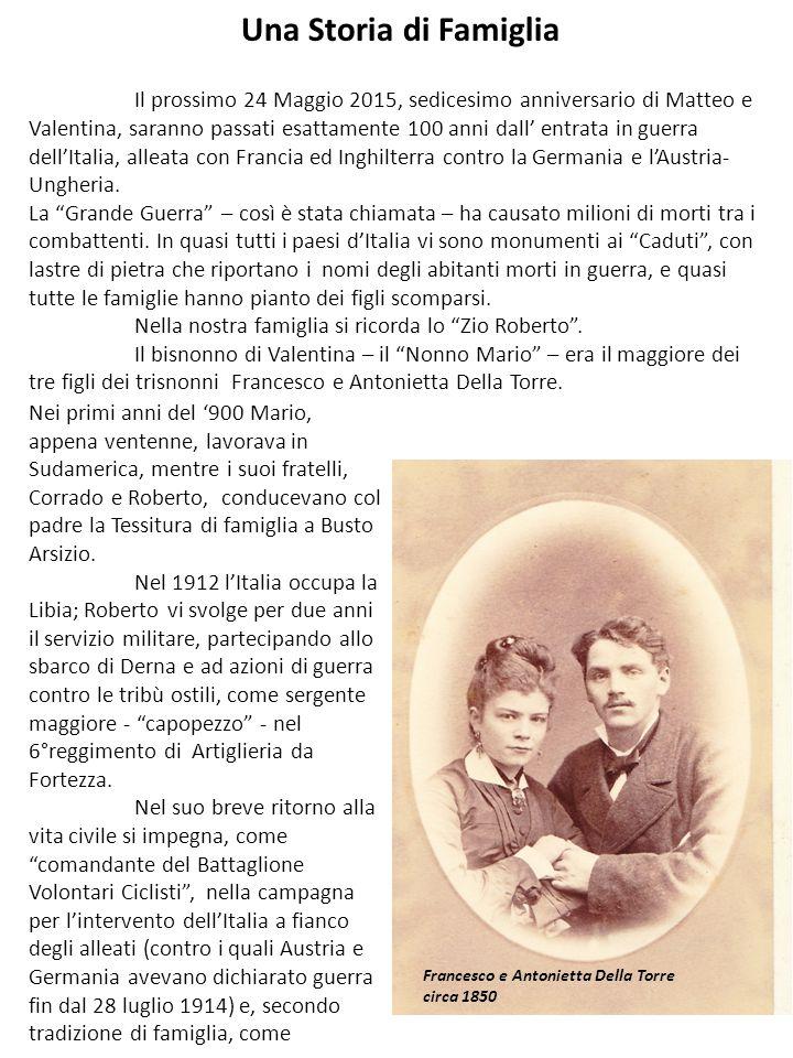 Una Storia di Famiglia Il prossimo 24 Maggio 2015, sedicesimo anniversario di Matteo e Valentina, saranno passati esattamente 100 anni dall' entrata in guerra dell'Italia, alleata con Francia ed Inghilterra contro la Germania e l'Austria- Ungheria.