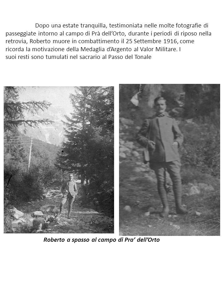 Dopo una estate tranquilla, testimoniata nelle molte fotografie di passeggiate intorno al campo di Prà dell'Orto, durante i periodi di riposo nella retrovia, Roberto muore in combattimento il 25 Settembre 1916, come ricorda la motivazione della Medaglia d'Argento al Valor Militare.
