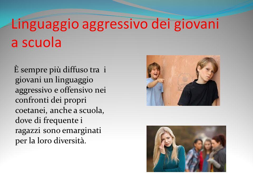 Linguaggio aggressivo dei giovani a scuola È sempre più diffuso tra i giovani un linguaggio aggressivo e offensivo nei confronti dei propri coetanei, anche a scuola, dove di frequente i ragazzi sono emarginati per la loro diversità.