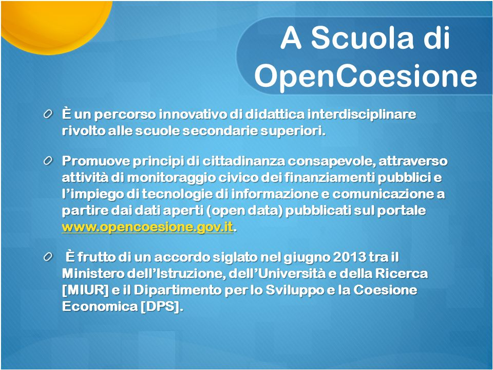 A Scuola di OpenCoesione È un percorso innovativo di didattica interdisciplinare rivolto alle scuole secondarie superiori. Promuove principi di cittad