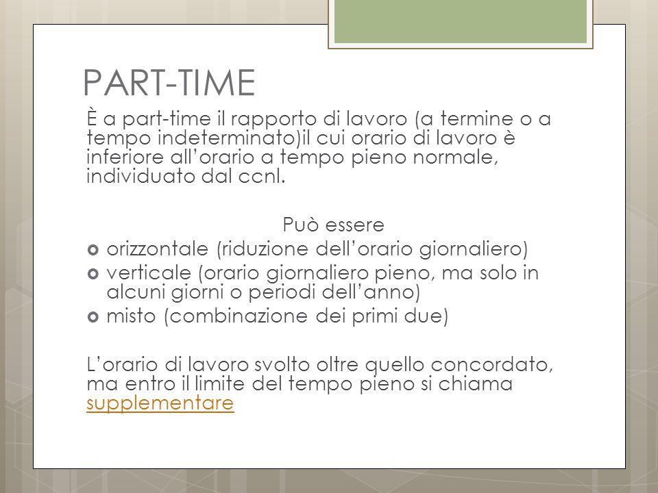 PART-TIME È a part-time il rapporto di lavoro (a termine o a tempo indeterminato)il cui orario di lavoro è inferiore all'orario a tempo pieno normale, individuato dal ccnl.