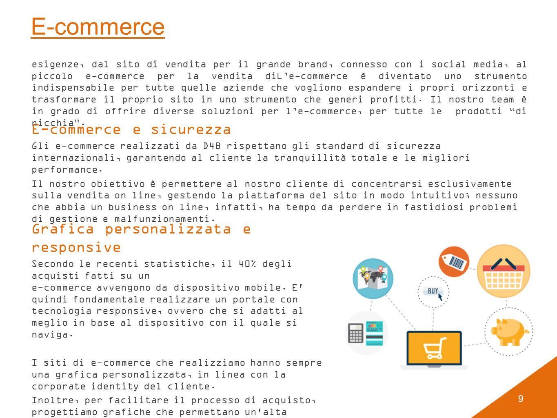 9 E-commerce E-commerce e sicurezza Gli e-commerce realizzati da D4B rispettano gli standard di sicurezza internazionali, garantendo al cliente la tranquillità totale e le migliori performance.