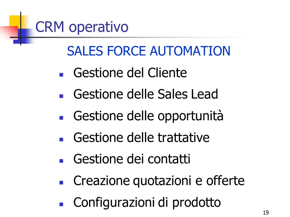 19 CRM operativo SALES FORCE AUTOMATION Gestione del Cliente Gestione delle Sales Lead Gestione delle opportunità Gestione delle trattative Gestione d