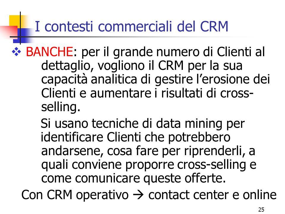 25 I contesti commerciali del CRM  BANCHE: per il grande numero di Clienti al dettaglio, vogliono il CRM per la sua capacità analitica di gestire l'e