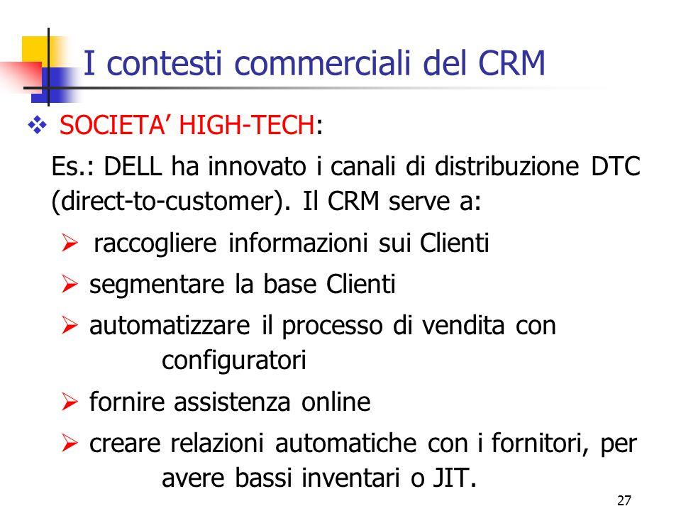 27 I contesti commerciali del CRM  SOCIETA' HIGH-TECH: Es.: DELL ha innovato i canali di distribuzione DTC (direct-to-customer). Il CRM serve a:  ra
