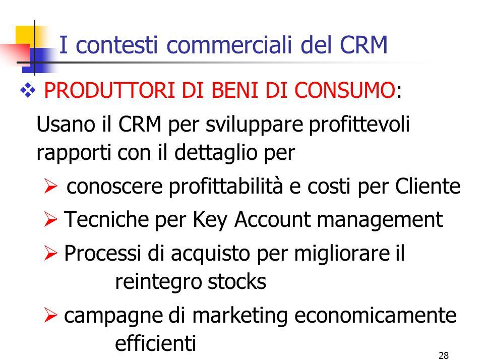 28 I contesti commerciali del CRM  PRODUTTORI DI BENI DI CONSUMO: Usano il CRM per sviluppare profittevoli rapporti con il dettaglio per  conoscere