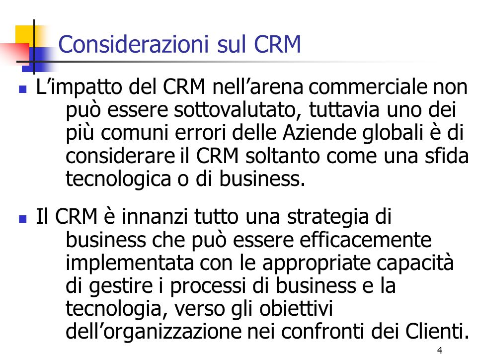 5 Considerazioni sul CRM Il CRM è quindi una strategia volta ad integrare processi interni, funzioni e networks esterni allo scopo di creare e fornire valore a Clienti mirati, in modo profittevole.