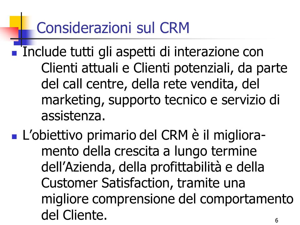 6 Considerazioni sul CRM Include tutti gli aspetti di interazione con Clienti attuali e Clienti potenziali, da parte del call centre, della rete vendi