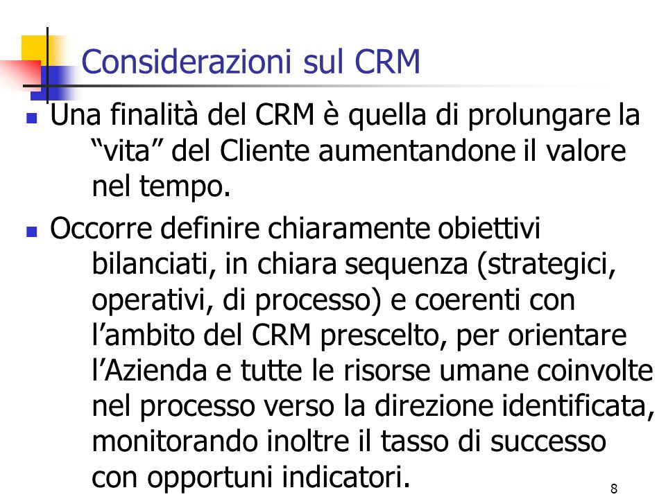 """8 Considerazioni sul CRM Una finalità del CRM è quella di prolungare la """"vita"""" del Cliente aumentandone il valore nel tempo. Occorre definire chiarame"""
