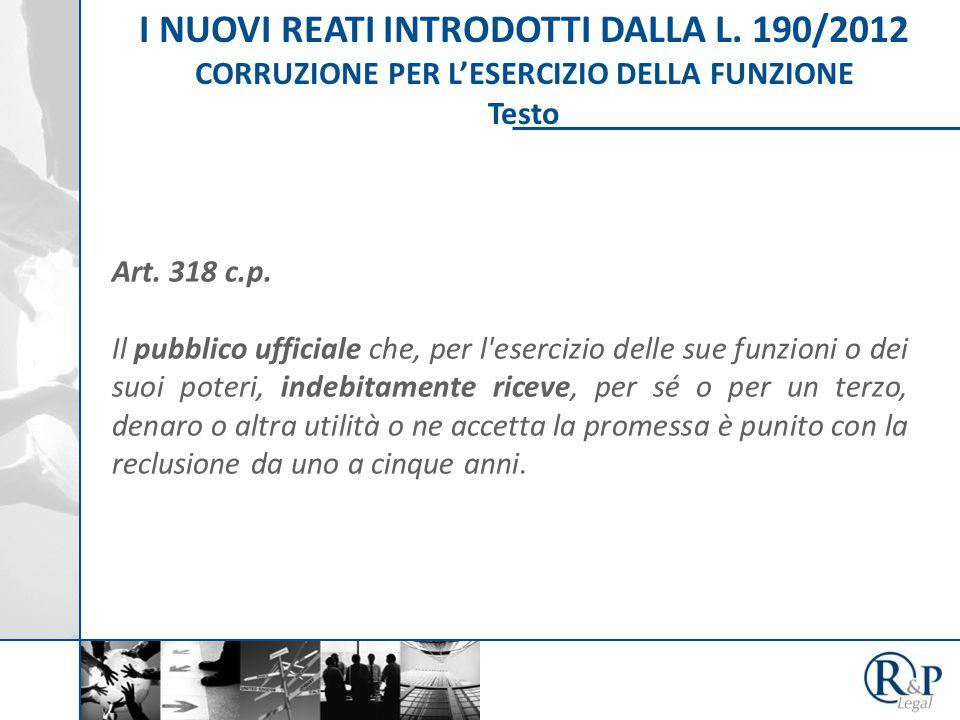 I NUOVI REATI INTRODOTTI DALLA L. 190/2012 CORRUZIONE PER L'ESERCIZIO DELLA FUNZIONE Testo Art.