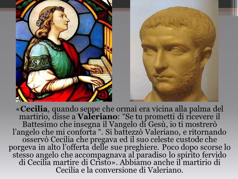 """«Cecilia, quando seppe che ormai era vicina alla palma del martirio, disse a Valeriano: """" Se tu prometti di ricevere il Battesimo che insegna il Vange"""