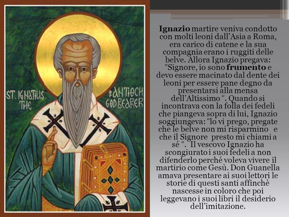 Ignazio martire veniva condotto con molti leoni dall'Asia a Roma, era carico di catene e la sua compagnia erano i ruggiti delle belve. Allora Ignazio