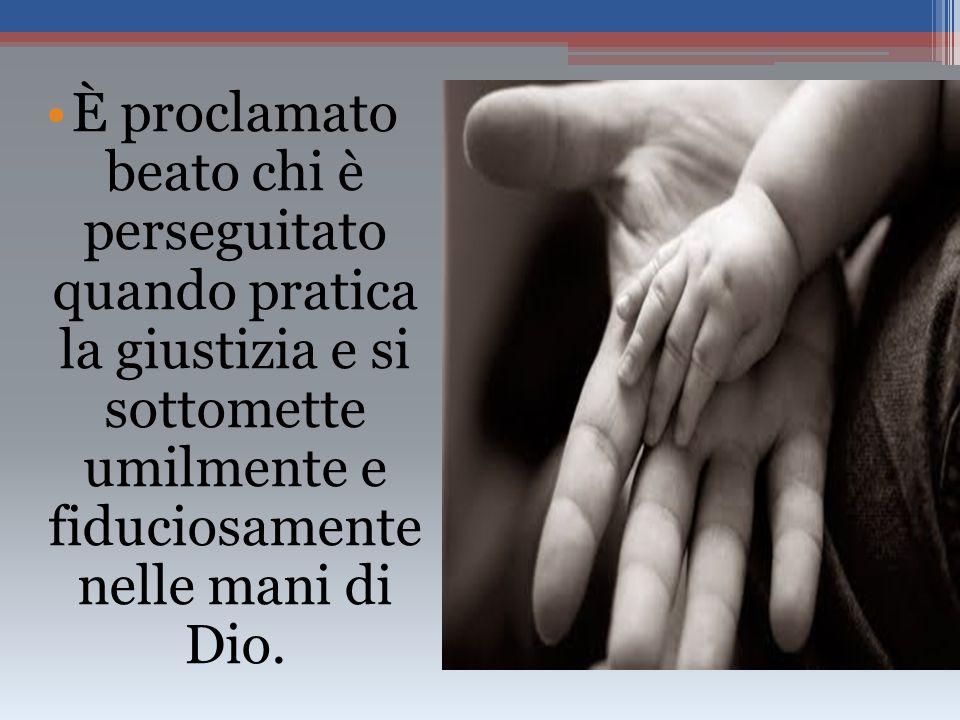 È proclamato beato chi è perseguitato quando pratica la giustizia e si sottomette umilmente e fiduciosamente nelle mani di Dio.