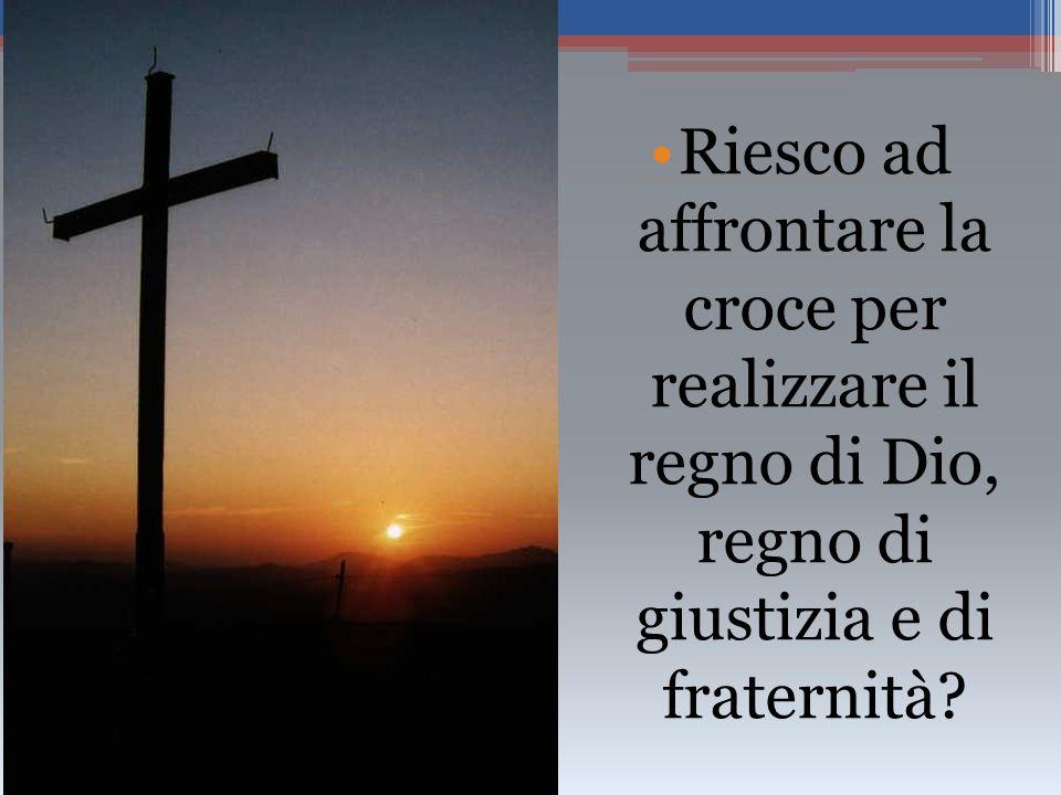 Riesco ad affrontare la croce per realizzare il regno di Dio, regno di giustizia e di fraternità?