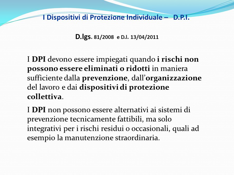 I Dispositivi di Protezione Individuale – D.P.I. D.lgs. 81/2008 e D.l. 13/04/2011 DPI I DPI devono essere impiegati quando i rischi non possono essere