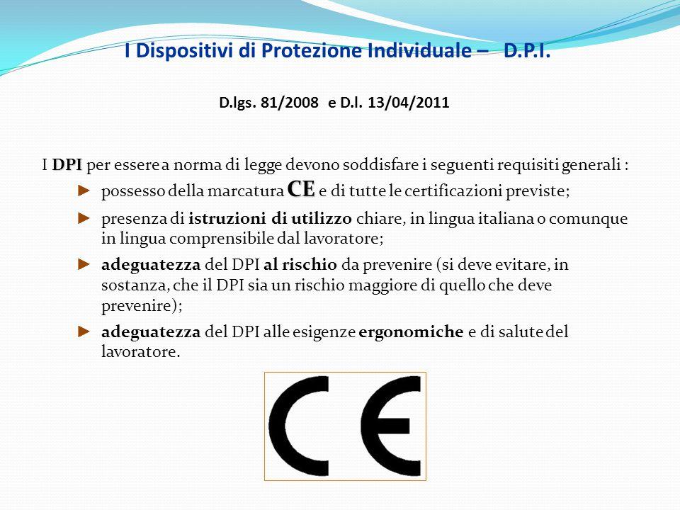 I Dispositivi di Protezione Individuale – D.P.I. D.lgs. 81/2008 e D.l. 13/04/2011 DPI I DPI per essere a norma di legge devono soddisfare i seguenti r