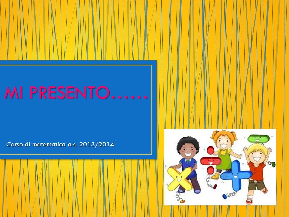 Corso di matematica a.s. 2013/2014 MI PRESENTO……