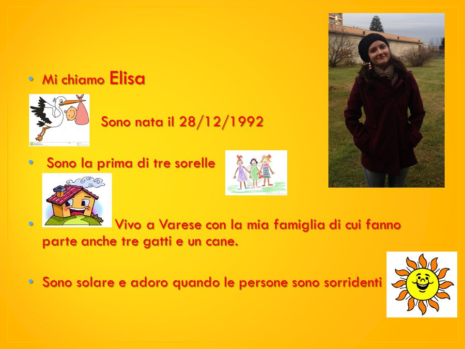 Mi chiamo Elisa Mi chiamo Elisa Sono nata il 28/12/1992 Sono nata il 28/12/1992 Sono la prima di tre sorelle Sono la prima di tre sorelle Vivo a Varese con la mia famiglia di cui fanno parte anche tre gatti e un cane.