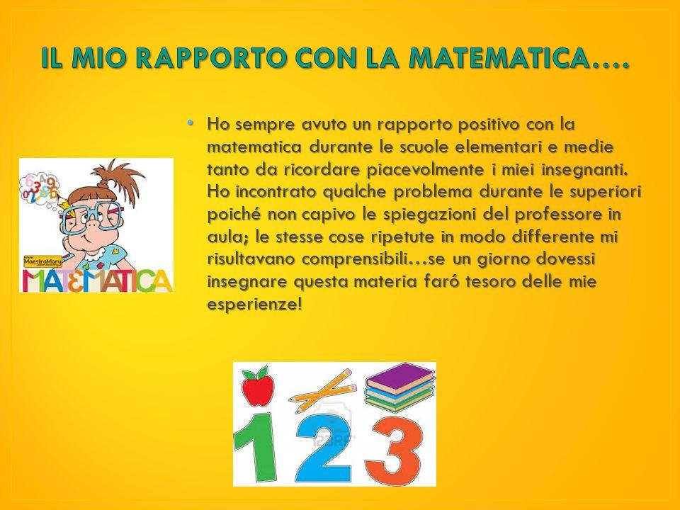 Ho sempre avuto un rapporto positivo con la matematica durante le scuole elementari e medie tanto da ricordare piacevolmente i miei insegnanti.