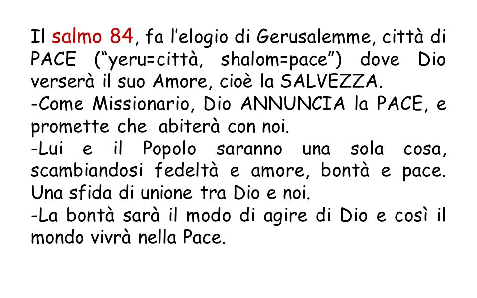 Il salmo 84, fa l'elogio di Gerusalemme, città di PACE ( yeru=città, shalom=pace ) dove Dio verserà il suo Amore, cioè la SALVEZZA.