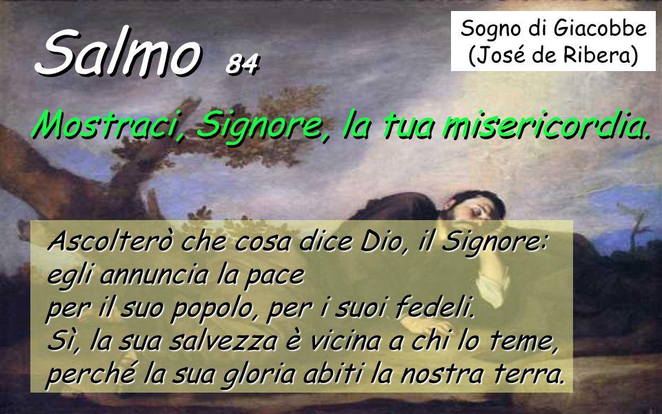 Salmo 84 Mostraci, Signore, la tua misericordia.Mostraci, Signore, la tua misericordia.