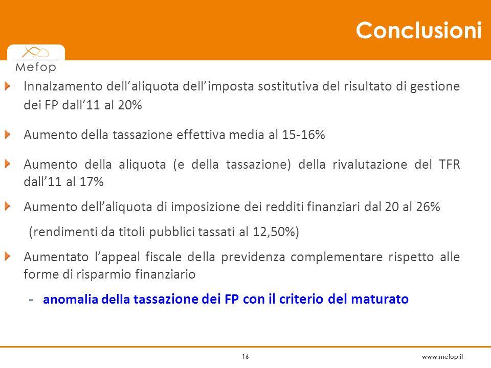 www.mefop.it 16 Conclusioni Innalzamento dell'aliquota dell'imposta sostitutiva del risultato di gestione dei FP dall'11 al 20% Aumento della tassazione effettiva media al 15-16% Aumento della aliquota (e della tassazione) della rivalutazione del TFR dall'11 al 17% Aumento dell'aliquota di imposizione dei redditi finanziari dal 20 al 26% (rendimenti da titoli pubblici tassati al 12,50%) Aumentato l'appeal fiscale della previdenza complementare rispetto alle forme di risparmio finanziario - anomalia della ta ssazione dei FP con il criterio del maturato