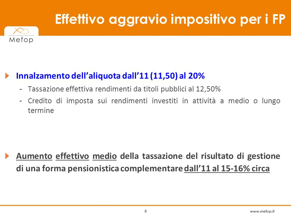 www.mefop.it 8 Innalzamento dell'aliquota dall'11 (11,50) al 20% - Tassazione effettiva rendimenti da titoli pubblici al 12,50% - Credito di imposta sui rendimenti investiti in attività a medio o lungo termine Aumento effettivo medio della tassazione del risultato di gestione di una forma pensionistica complementare dall'11 al 15-16% circa 8 Effettivo aggravio impositivo per i FP