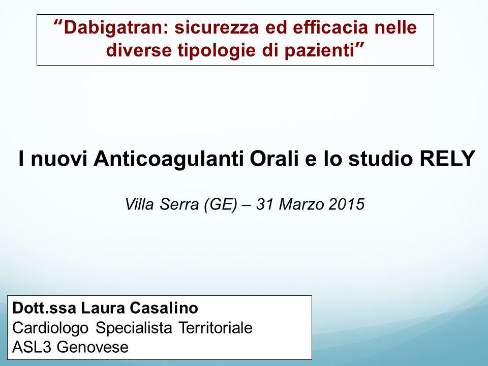 I nuovi Anticoagulanti Orali e lo studio RELY Villa Serra (GE) – 31 Marzo 2015 Dott.ssa Laura Casalino Cardiologo Specialista Territoriale ASL3 Genove