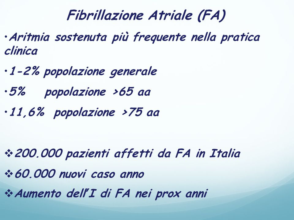 Fibrillazione Atriale (FA) Aritmia sostenuta più frequente nella pratica clinica 1-2% popolazione generale 5% popolazione >65 aa 11,6% popolazione >75 aa  200.000 pazienti affetti da FA in Italia  60.000 nuovi caso anno  Aumento dell'I di FA nei prox anni
