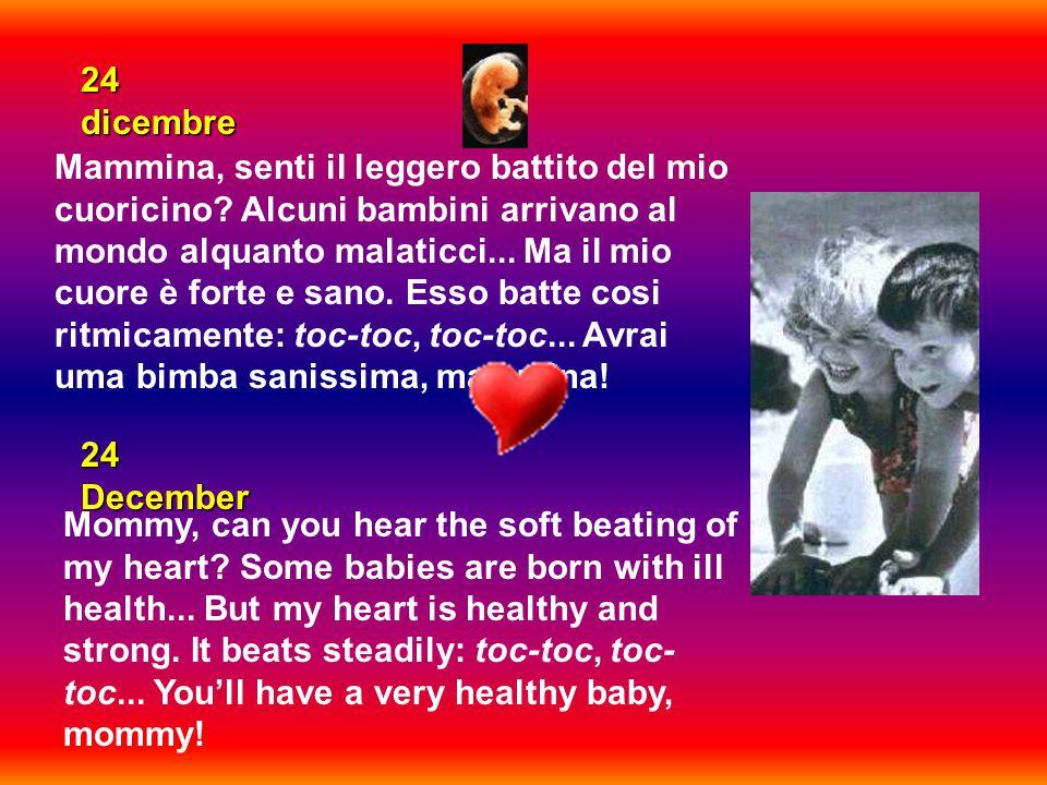 24 dicembre Mammina, senti il leggero battito del mio cuoricino? Alcuni bambini arrivano al mondo alquanto malaticci... Ma il mio cuore è forte e sano