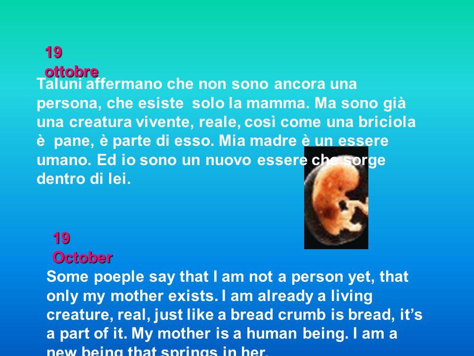 19 ottobre Taluni affermano che non sono ancora una persona, che esiste solo la mamma. Ma sono già una creatura vivente, reale, così come una briciola