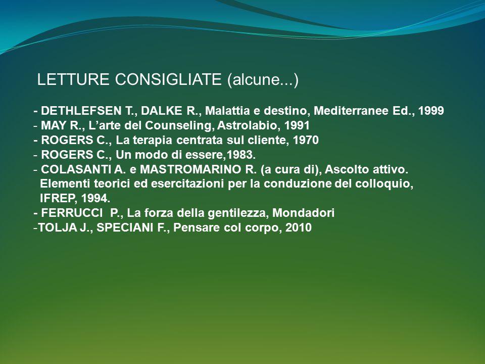 LETTURE CONSIGLIATE (alcune...) - DETHLEFSEN T., DALKE R., Malattia e destino, Mediterranee Ed., 1999 - MAY R., L'arte del Counseling, Astrolabio, 1991 - ROGERS C., La terapia centrata sul cliente, 1970 - ROGERS C., Un modo di essere,1983.