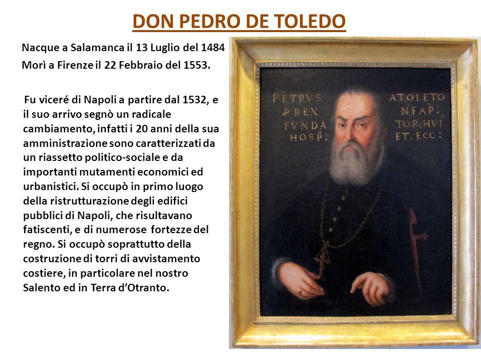 DON PEDRO DE TOLEDO Nacque a Salamanca il 13 Luglio del 1484 Morì a Firenze il 22 Febbraio del 1553. Fu viceré di Napoli a partire dal 1532, e il suo