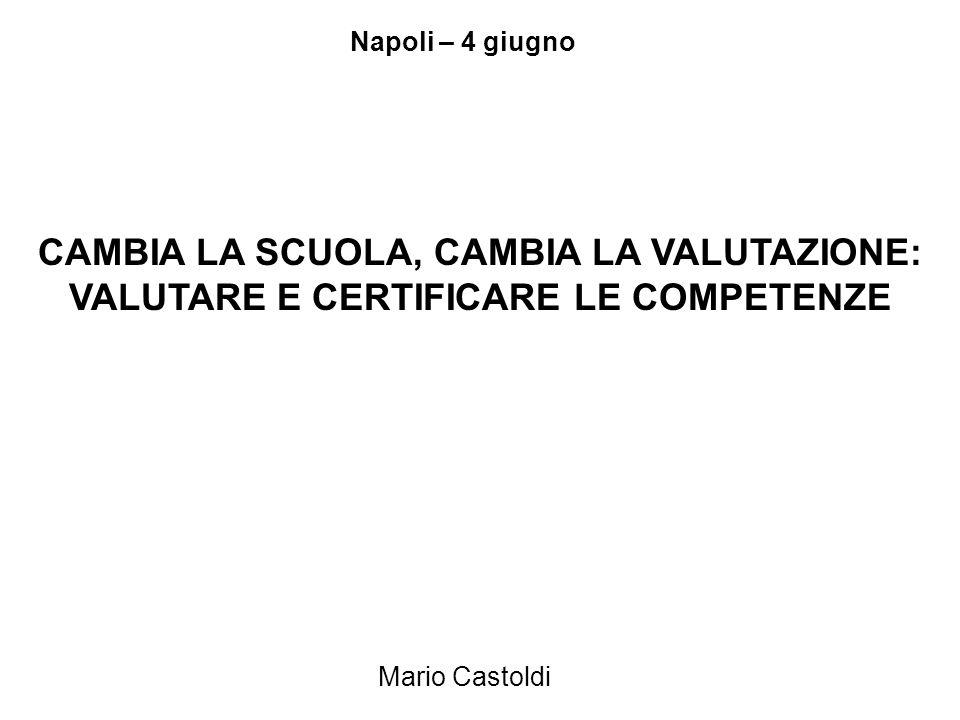 Mario Castoldi CAMBIA LA SCUOLA, CAMBIA LA VALUTAZIONE: VALUTARE E CERTIFICARE LE COMPETENZE Napoli – 4 giugno