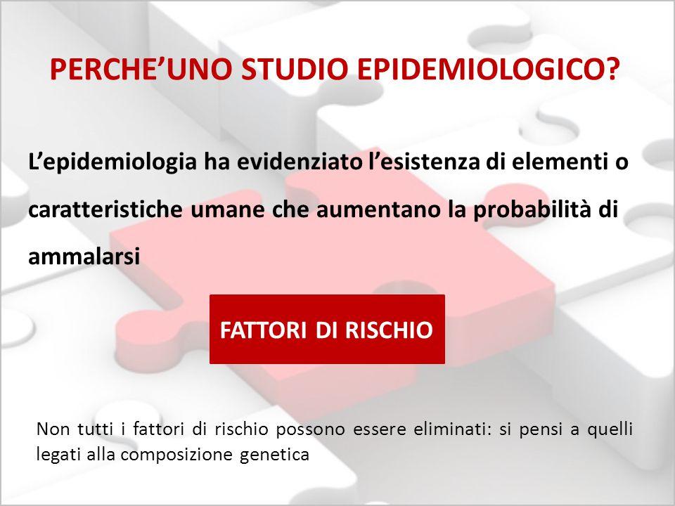 L'epidemiologia ha evidenziato l'esistenza di elementi o caratteristiche umane che aumentano la probabilità di ammalarsi PERCHE'UNO STUDIO EPIDEMIOLOG