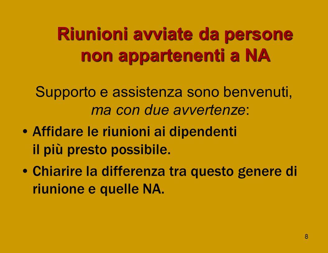 8 Riunioni avviate da persone non appartenenti a NA Supporto e assistenza sono benvenuti, ma con due avvertenze: Affidare le riunioni ai dipendenti il più presto possibile.