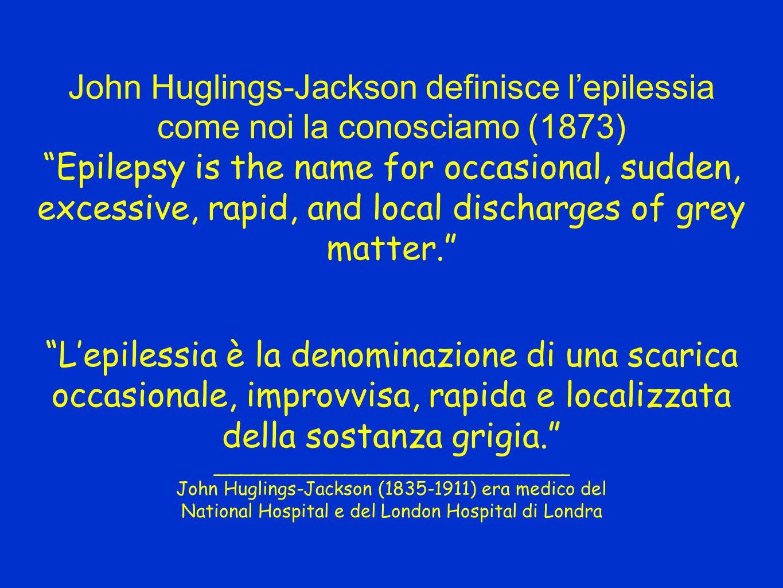 John Huglings-Jackson definisce l'epilessia come noi la conosciamo (1873) Epilepsy is the name for occasional, sudden, excessive, rapid, and local discharges of grey matter. L'epilessia è la denominazione di una scarica occasionale, improvvisa, rapida e localizzata della sostanza grigia. _______________________________ John Huglings-Jackson (1835-1911) era medico del National Hospital e del London Hospital di Londra
