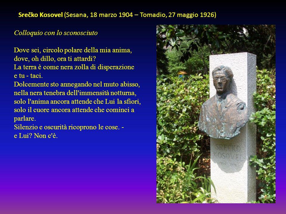 Srečko Kosovel (Sesana, 18 marzo 1904 – Tomadio, 27 maggio 1926) Colloquio con lo sconosciuto Dove sei, circolo polare della mia anima, dove, oh dillo, ora ti attardi.