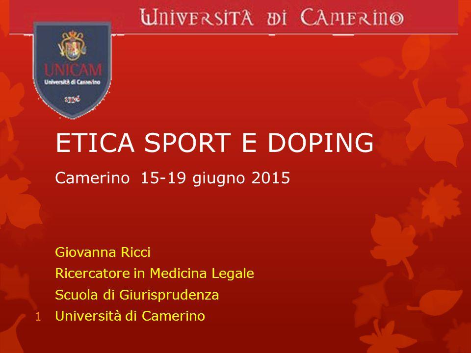 ETICA SPORT E DOPING Camerino 15-19 giugno 2015 Giovanna Ricci Ricercatore in Medicina Legale Scuola di Giurisprudenza Università di Camerino 1