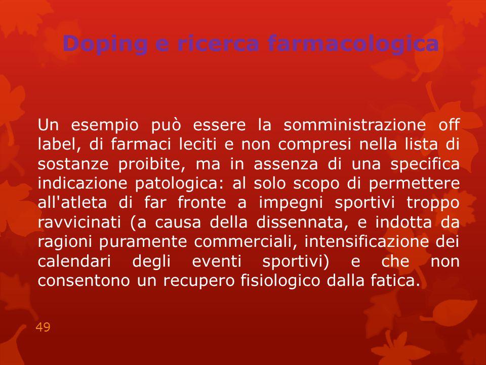 Doping e ricerca farmacologica Un esempio può essere la somministrazione off label, di farmaci leciti e non compresi nella lista di sostanze proibite,